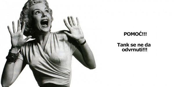 Pomoć, tank se ne da odvrnuti!!!